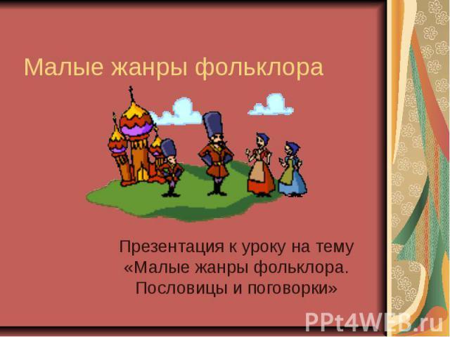 Малые жанры фольклораПрезентация к уроку на тему «Малые жанры фольклора. Пословицы и поговорки»
