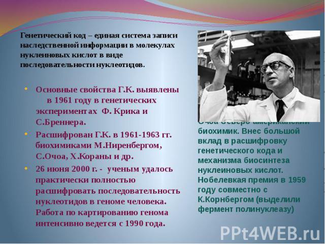 Генетический код – единая система записи наследственной информации в молекулах нуклеиновых кислот в виде последовательности нуклеотидов.Основные свойства Г.К. выявлены в 1961 году в генетических экспериментах Ф. Крика и С.Бреннера.Расшифрован Г.К. в…