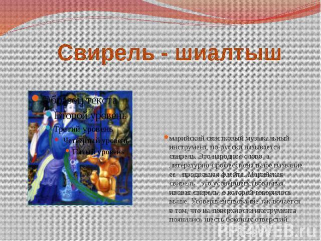 Свирель - шиалтыш марийский свистковый музыкальный инструмент, по-русски называется свирель. Это народное слово, а литературно-профессиональное название ее - продольная флейта. Марийская свирель - это усовершенствованная ивовая свирель, о которой го…