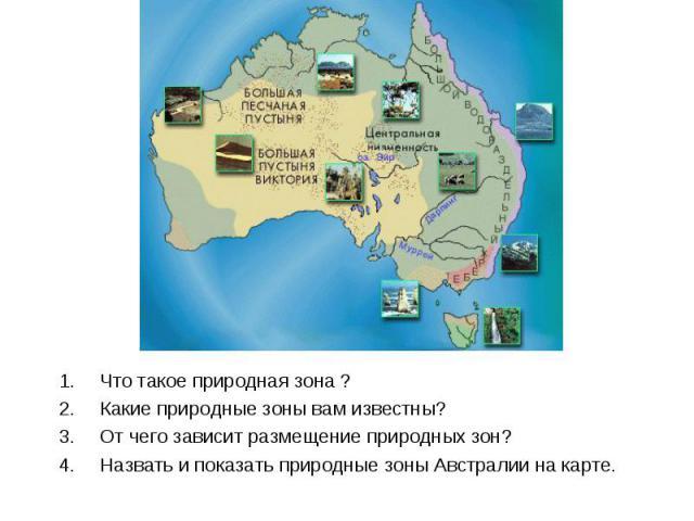 Что такое природная зона ?Какие природные зоны вам известны?От чего зависит размещение природных зон?Назвать и показать природные зоны Австралии на карте.