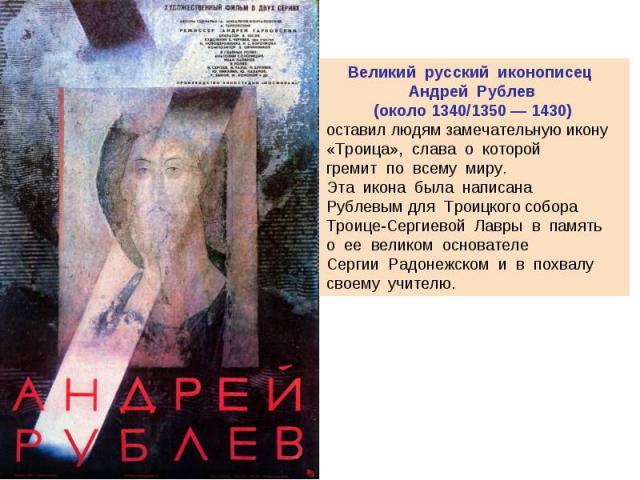 Великий русский иконописец Андрей Рублев(около 1340/1350 — 1430) оставил людям замечательную икону «Троица», слава о которой гремит по всему миру. Эта икона была написана Рублевымдля Троицкого собора Троице-Сергиевой Лавры в п…