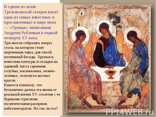 В одном из залов Третьяковской галереи висит одна из самых известных и прославленных в мире икон — «Троица», написанная Андреем Рублевым в первой четверти XV века. Три ангела собрались вокруг стола, на котором стоит жертвенная чаша, для тихой, неспе…