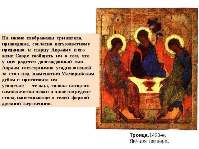 На иконе изображены три ангела, пришедшие, согласно ветхозаветномупреданию, к старцу Аврааму и его жене Сарре сообщить им о том, чтоу них родится долгожданный сын. Авраам гостеприимно усадил юношей за стол под знаменитым…