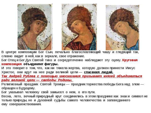 В центре композиции Бог Сын, печально благословляющий чашу и глядящий так, словно видит в ней, как в зеркале, свое отражение.Бог Отец и Бог Дух Святой тихо и сосредоточенно наблюдают эту сцену. Круговая композиция объединяет фи…