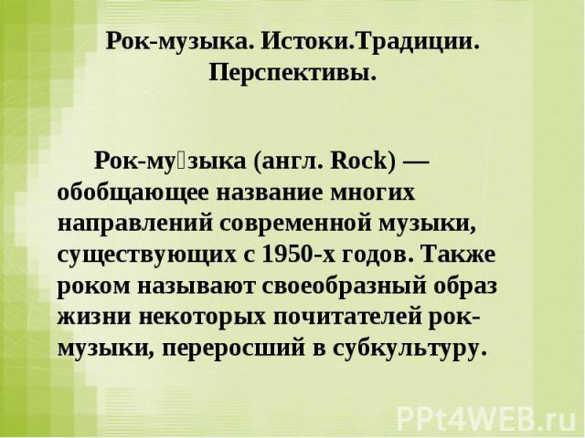Рок-музыка. Истоки.Традиции. Перспективы.  Рок-музыка (англ. Rock) — обобщающее название многих направлений современной музыки, существующих с 1950-х годов. Также роком называют своеобразный образ жизни некоторых почитателей рок-музыки, переросший …