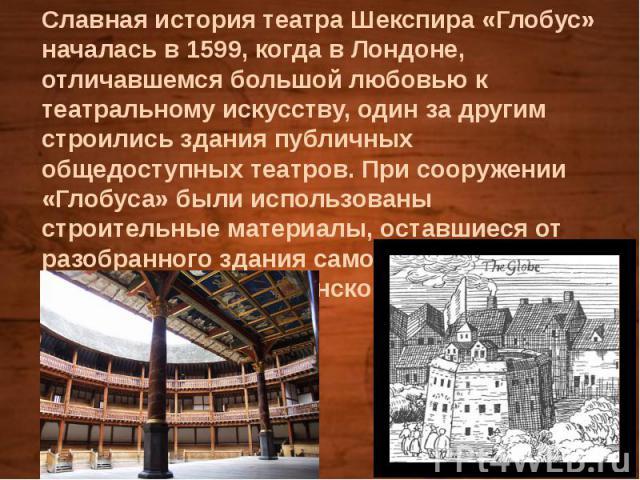 Славная история театра Шекспира «Глобус» началась в 1599, когда в Лондоне, отличавшемся большой любовью к театральному искусству, один за другим строились здания публичных общедоступных театров. При сооружении «Глобуса» были использованы строительны…