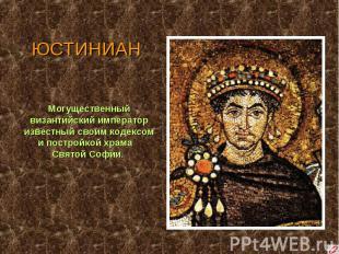 ЮСТИНИАН Могущественный византийский император известный своим кодексом и постро