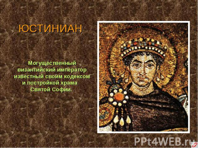 ЮСТИНИАН Могущественный византийский император известный своим кодексом и постройкой храма Святой Софии.