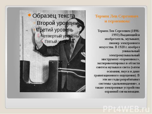 Термен Лев Сергеевич и терменвокс Термен Лев Сергеевич (1896-1993) Выдающийся изобретатель, музыкант, пионер электронного искусства. В 1920 г. изобрел уникальный электромузыкальный инструмент «терменвокс», экспериментировал в области синтеза музыки …