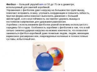 Фитбол— большой упругий мяч от 55 до 75см в диаметре, используемый для занятий