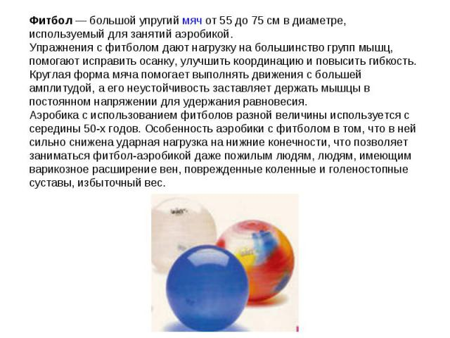 Фитбол— большой упругий мяч от 55 до 75см в диаметре, используемый для занятий аэробикой.Упражнения с фитболом дают нагрузку на большинство групп мышц, помогают исправить осанку, улучшить координацию и повысить гибкость. Круглая форма мяча помогае…
