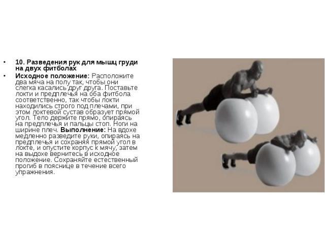 10. Разведения рук для мышц груди на двух фитболахИсходное положение: Расположите два мяча на полу так, чтобы они слегка касались друг друга. Поставьте локти и предплечья на оба фитбола соответственно, так чтобы локти находились строго под плечами, …