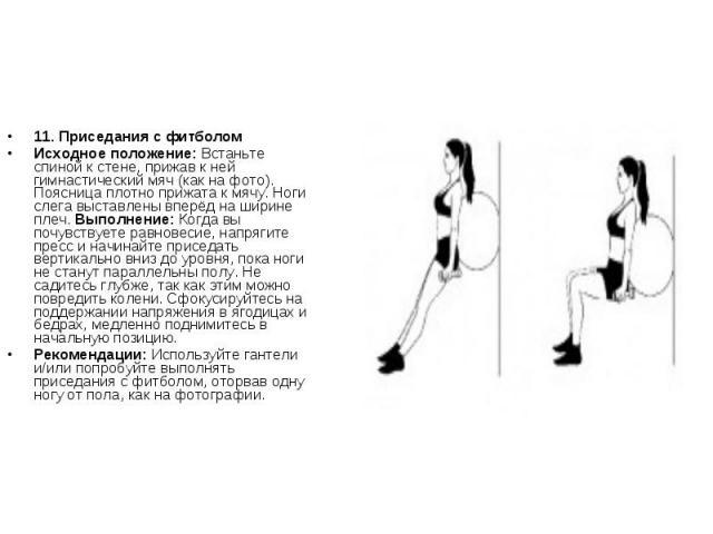 11. Приседания с фитболомИсходное положение: Встаньте спиной к стене, прижав к ней гимнастический мяч (как на фото). Поясница плотно прижата к мячу. Ноги слега выставлены вперёд на ширине плеч. Выполнение: Когда вы почувствуете равновесие, напрягите…