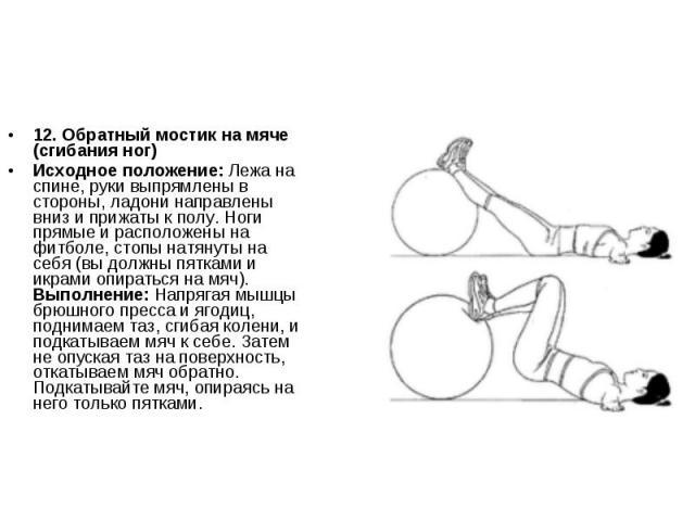 12. Обратный мостик на мяче (сгибания ног)Исходное положение: Лежа на спине, руки выпрямлены в стороны, ладони направлены вниз и прижаты к полу. Ноги прямые и расположены на фитболе, стопы натянуты на себя (вы должны пятками и икрами опираться на мя…