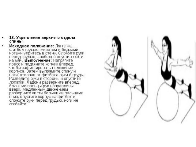 13. Укрепление верхнего отдела спиныИсходное положение: Лягте на фитбол грудью, животом и бедрами, ногами упритесь в стену. Сложите руки перед грудью, свободно опустив локти на мяч. Выполнение: Напрягите пресс и подтяните копчик вперед, чтобы зафикс…