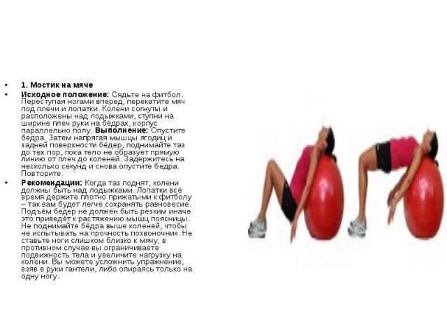 1. Мостик на мячеИсходное положение: Сядьте на фитбол. Переступая ногами вперед, перекатите мяч под плечи и лопатки. Колени согнуты и расположены над лодыжками, ступни на ширине плеч руки на бёдрах, корпус параллельно полу. Выполнение: Опустите бедр…