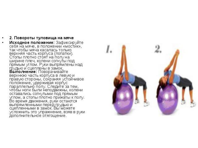 2. Повороты туловища на мячеИсходное положение: Зафиксируйте себя на мяче, в положении «мостик», так чтобы мяча касалась только верхняя часть корпуса (лопатки). Стопы плотно стоят на полу на ширине плеч, колени согнуты под прямым углом. Руки выпрямл…