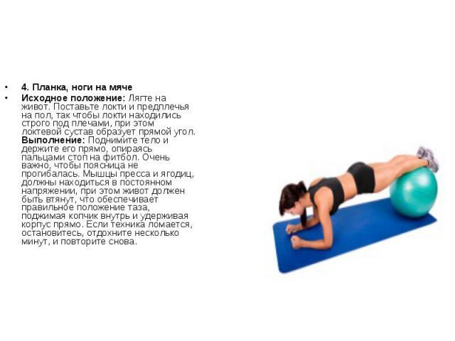 4. Планка, ноги на мячеИсходное положение: Лягте на живот. Поставьте локти и предплечья на пол, так чтобы локти находились строго под плечами, при этом локтевой сустав образует прямой угол. Выполнение: Поднимите тело и держите его прямо, опираясь па…