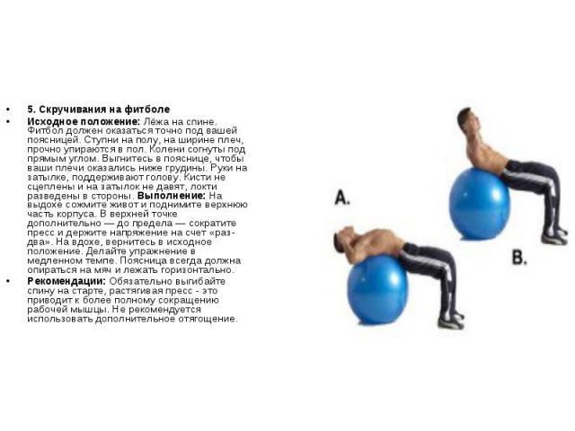 5. Скручивания на фитболеИсходное положение: Лёжа на спине. Фитбол должен оказаться точно под вашей поясницей. Ступни на полу, на ширине плеч, прочно упираются в пол. Колени согнуты под прямым углом. Выгнитесь в пояснице, чтобы ваши плечи оказались …