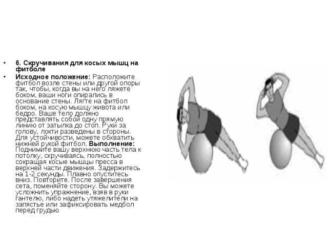6. Скручивания для косых мышц на фитболеИсходное положение: Расположите фитбол возле стены или другой опоры так, чтобы, когда вы на него ляжете боком, ваши ноги опирались в основание стены. Лягте на фитбол боком, на косую мышцу живота или бедро. Ваш…