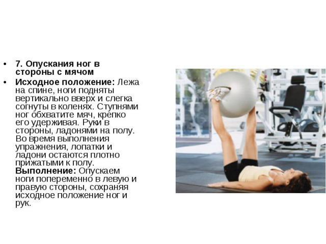 7. Опускания ног в стороны с мячомИсходное положение: Лежа на спине, ноги подняты вертикально вверх и слегка согнуты в коленях. Ступнями ног обхватите мяч, крепко его удерживая. Руки в стороны, ладонями на полу. Во время выполнения упражнения, лопат…