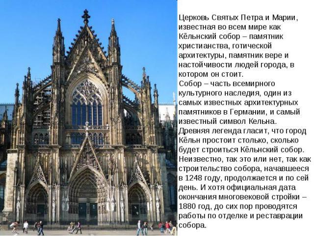 Церковь Святых Петра и Марии, известная во всем мире как Кёльнский собор – памятник христианства, готической архитектуры, памятник вере и настойчивости людей города, в котором он стоит. Собор – часть всемирного культурного наследия, один из самых и…