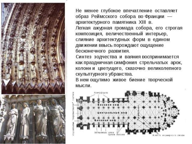 Не менее глубокое впечатление оставляет образ Реймсского собора во Франции —архитектурного памятника XIII в. Легкая ажурная громада собора, его строгая композиция, величественный интерьер, слияние архитектурных форм в едином…