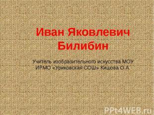 Иван Яковлевич БилибинУчитель изобразительного искусства МОУ ИРМО «Уриковская СО