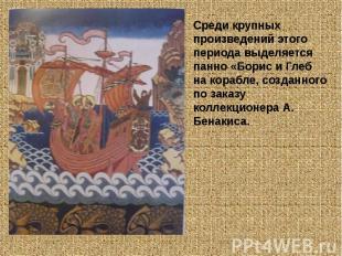 Среди крупных произведений этого периода выделяется панно «Борис и Глеб на кораб