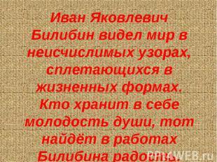 Иван Яковлевич Билибин видел мир в неисчислимых узорах, сплетающихся в жизненных