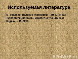 Используемая литература М. Гордеев. Великие художники. Том 53 «Иван Яковлевич Би