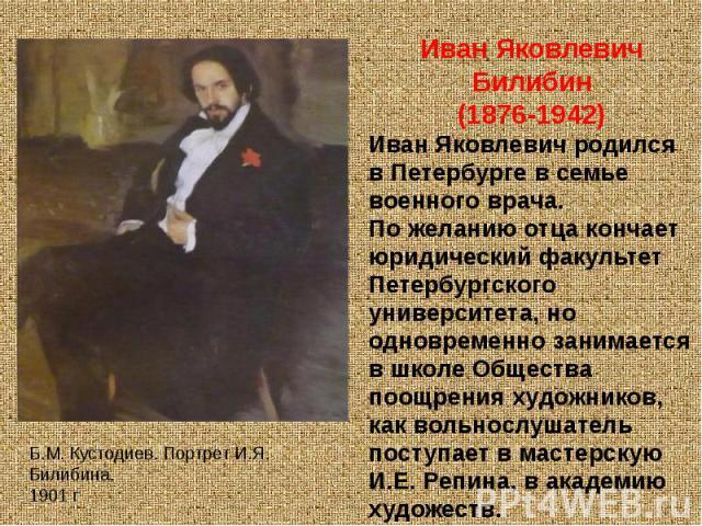 Иван Яковлевич Билибин(1876-1942)Иван Яковлевич родился в Петербурге в семье военного врача.По желанию отца кончает юридический факультет Петербургского университета, но одновременно занимается в школе Общества поощрения художников, как вольнослушат…