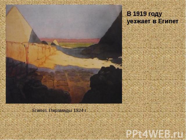 В 1919 году уезжает в Египет Египет. Пирамиды 1924 г