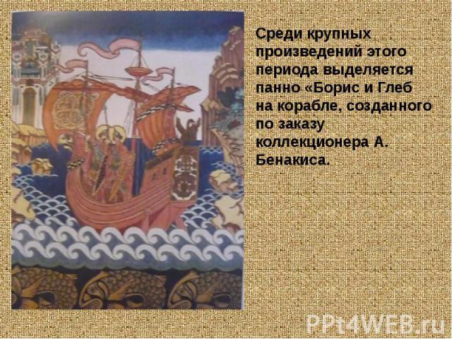 Среди крупных произведений этого периода выделяется панно «Борис и Глеб на корабле, созданного по заказу коллекционера А. Бенакиса.