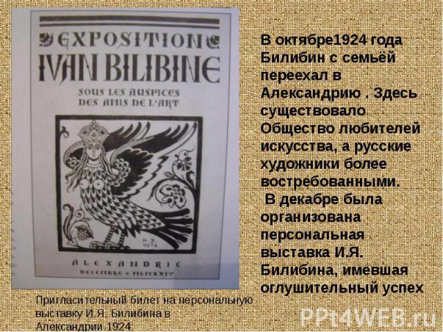 В октябре1924 года Билибин с семьёй переехал в Александрию . Здесь существовало Общество любителей искусства, а русские художники более востребованными. В декабре была организована персональная выставка И.Я. Билибина, имевшая оглушительный успех При…