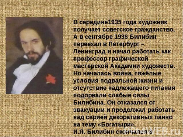 В середине1935 года художник получает советское гражданство. А в сентябре 1936 Билибин переехал в Петербург – Ленинград и начал работать как профессор графической мастерской Академии художеств. Но началась война, тяжёлые условия подвальной жизни и о…