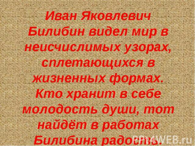 Иван Яковлевич Билибин видел мир в неисчислимых узорах, сплетающихся в жизненных формах. Кто хранит в себе молодость души, тот найдёт в работах Билибина радость.