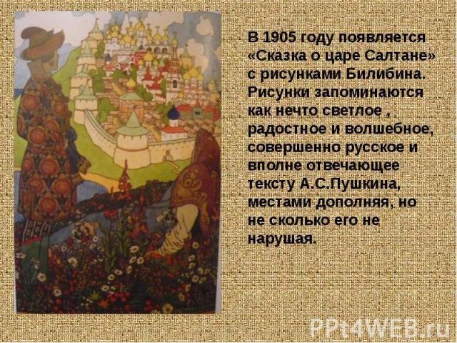 В 1905 году появляется «Сказка о царе Салтане» с рисунками Билибина. Рисунки запоминаются как нечто светлое , радостное и волшебное, совершенно русское и вполне отвечающее тексту А.С.Пушкина, местами дополняя, но не сколько его не нарушая.