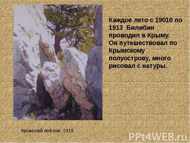 Каждое лето с 19010 по 1913 Билибин проводил в Крыму.Он путешествовал по Крымскому полуострову, много рисовал с натуры. Крымский пейзаж. 1919