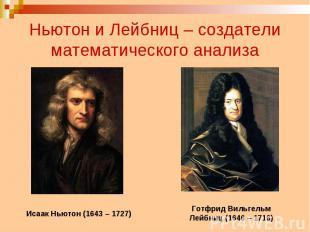 Ньютон и Лейбниц – создатели математического анализа Исаак Ньютон (1643 – 1727)