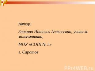 Автор: Заикина Наталья Алексеевна, учитель математики,МОУ «СОШ № 5» г. Саратов