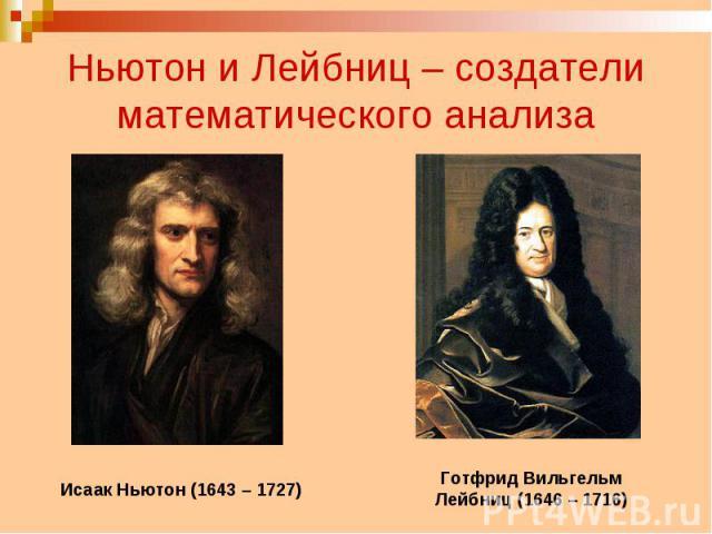 Ньютон и Лейбниц – создатели математического анализа Исаак Ньютон (1643 – 1727) Готфрид Вильгельм Лейбниц (1646 – 1716)