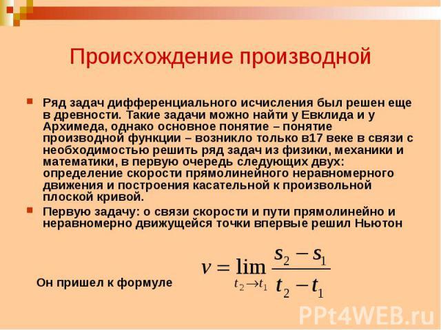 Происхождение производной Ряд задач дифференциального исчисления был решен еще в древности. Такие задачи можно найти у Евклида и у Архимеда, однако основное понятие – понятие производной функции – возникло только в17 веке в связи с необходимостью ре…