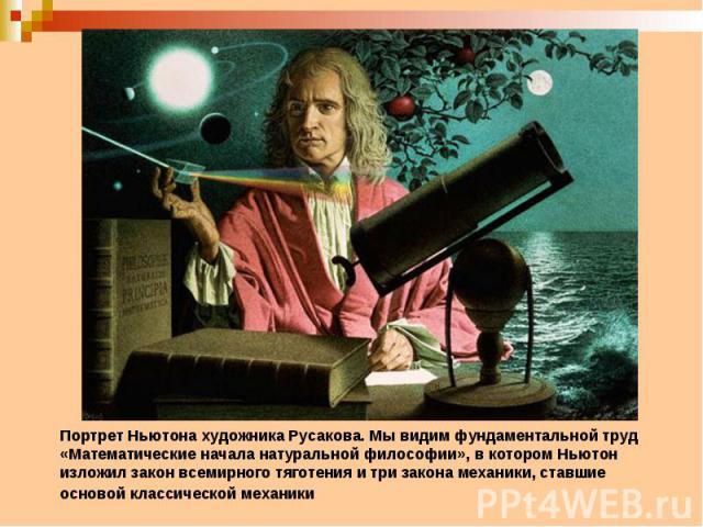Портрет Ньютона художника Русакова. Мы видим фундаментальной труд «Математические начала натуральной философии», в котором Ньютон изложил закон всемирного тяготения и три закона механики, ставшие основой классической механики
