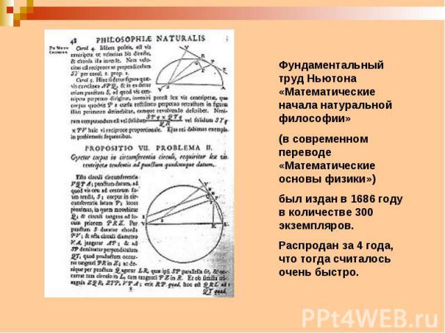 Фундаментальный труд Ньютона «Математические начала натуральной философии»(в современном переводе «Математические основы физики»)был издан в 1686 году в количестве 300 экземпляров. Распродан за 4 года, что тогда считалось очень быстро.