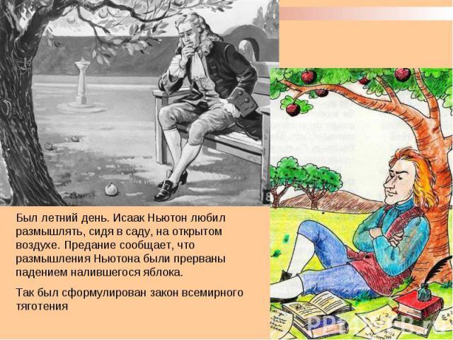Был летний день. Исаак Ньютон любил размышлять, сидя в саду, на открытом воздухе. Предание сообщает, что размышления Ньютона были прерваны падением налившегося яблока.Так был сформулирован закон всемирного тяготения