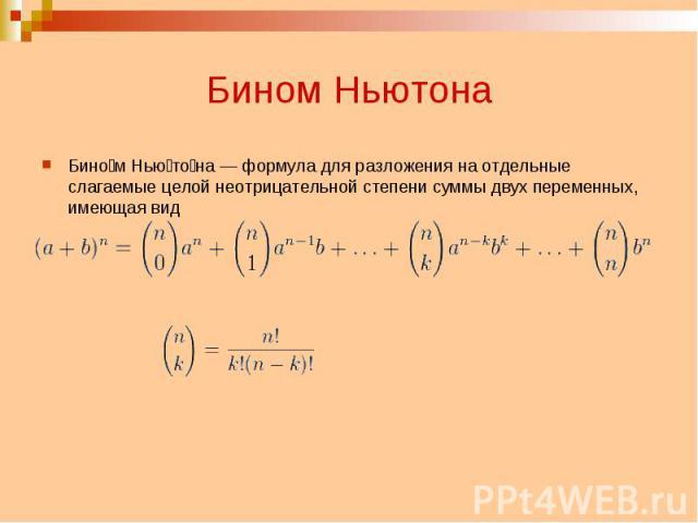 Бином Ньютона Бином Ньютона — формула для разложения на отдельные слагаемые целой неотрицательной степени суммы двух переменных, имеющая вид