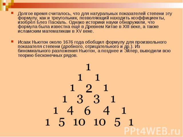 Долгое время считалось, что для натуральных показателей степени эту формулу, как и треугольник, позволяющий находить коэффициенты, изобрёл Блез Паскаль. Однако историки науки обнаружили, что формула была известна ещё в Древнем Китае в XIII веке, а т…