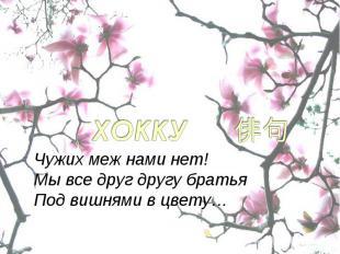 Чужих меж нами нет!Мы все друг другу братьяПод вишнями в цвету…
