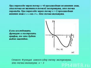 При переходе через точку х =0 производная не меняет знак, эта точка не является